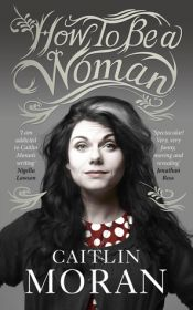 How to be a woman (by Caitlin Moran)